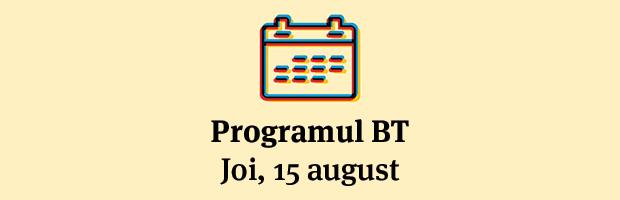 Programul unitatilor BT 15 august