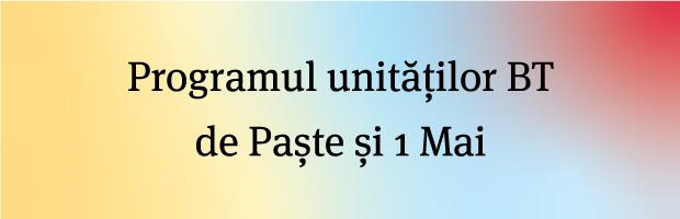 Program unitati BT de Paste si 1 Mai