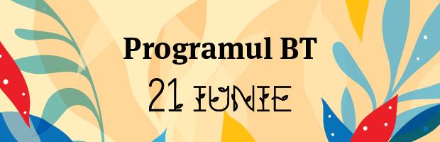 Programul unitatilor BT in 21 iunie